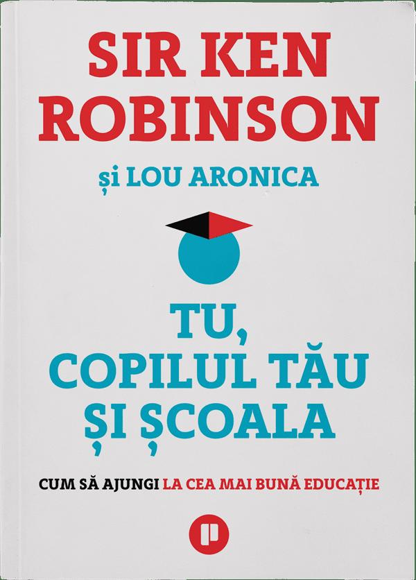 Tu, copilul tău și școala | Sir Ken Robinson, Lou Aronica | Editura Publica